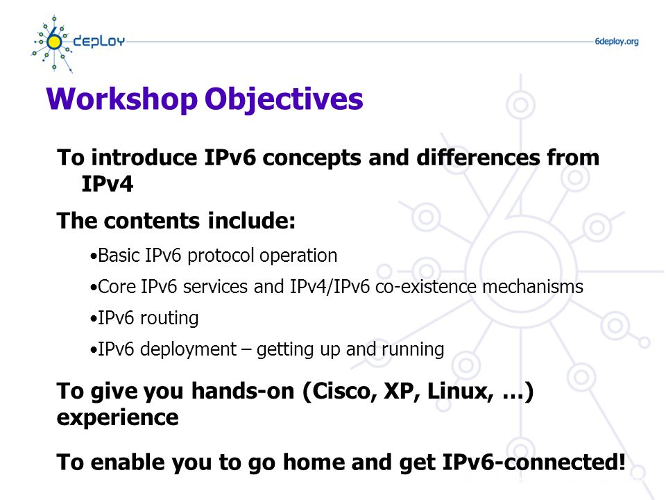 Workshop Objectives To introduce IPv6 concepts and differences from IPv4 The contents include: Basic IPv6 protocol operation Core IPv6 services and IPv4/IPv6 co-existence mechanisms IPv6 routing IPv6 deployment – getting up and running To give you hands-on (Cisco, XP, Linux, …) experience To enable you to go home and get IPv6-connected!