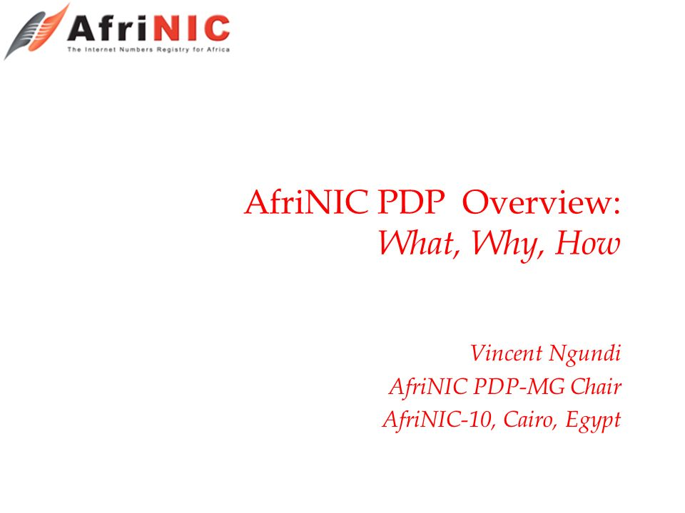 AfriNIC PDP Overview: What, Why, How Vincent Ngundi AfriNIC PDP-MG Chair AfriNIC-10, Cairo, Egypt