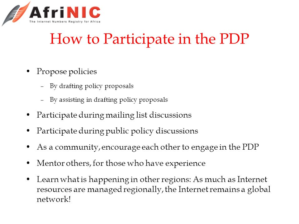 How to Participate in the PDP Propose policies –By drafting policy proposals –By assisting in drafting policy proposals Participate during mailing list discussions Participate during public policy discussions As a community, encourage each other to engage in the PDP Mentor others, for those who have experience Learn what is happening in other regions: As much as Internet resources are managed regionally, the Internet remains a global network!