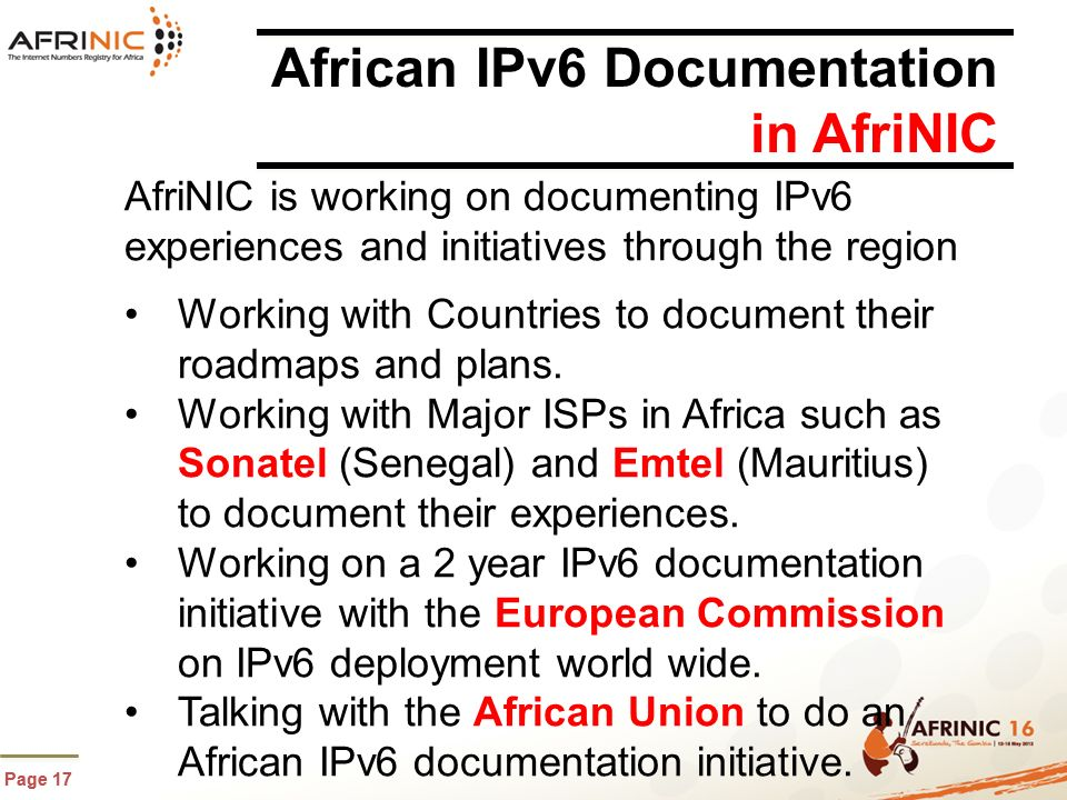 Page 17 African IPv6 Documentation in AfriNIC AfriNIC is working on documenting IPv6 experiences and initiatives through the region Working with Countries to document their roadmaps and plans.