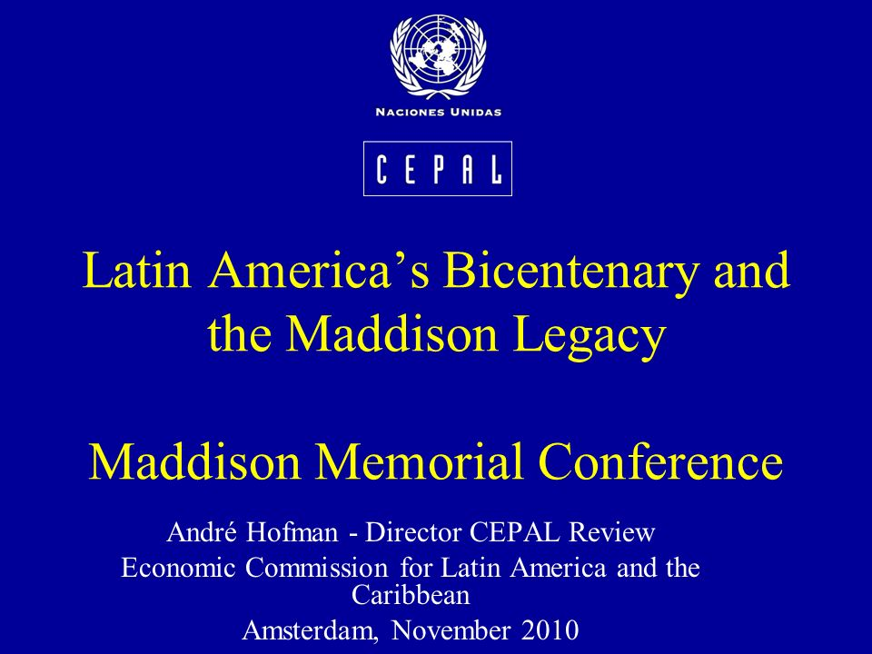 Latin Americas Bicentenary and the Maddison Legacy Maddison Memorial Conference André Hofman - Director CEPAL Review Economic Commission for Latin America and the Caribbean Amsterdam, November 2010