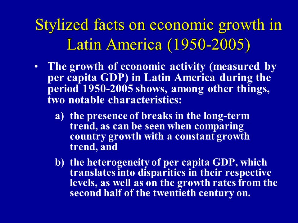 Stylized facts on economic growth in Latin America (1950-2005) The growth of economic activity (measured by per capita GDP) in Latin America during the period 1950-2005 shows, among other things, two notable characteristics: a)the presence of breaks in the long-term trend, as can be seen when comparing country growth with a constant growth trend, and b)the heterogeneity of per capita GDP, which translates into disparities in their respective levels, as well as on the growth rates from the second half of the twentieth century on.