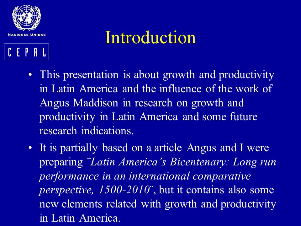Introduction This presentation is about growth and productivity in Latin America and the influence of the work of Angus Maddison in research on growth and productivity in Latin America and some future research indications.