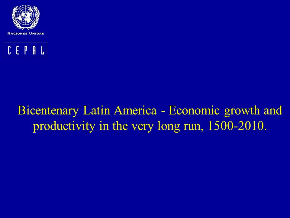 Bicentenary Latin America - Economic growth and productivity in the very long run, 1500-2010.
