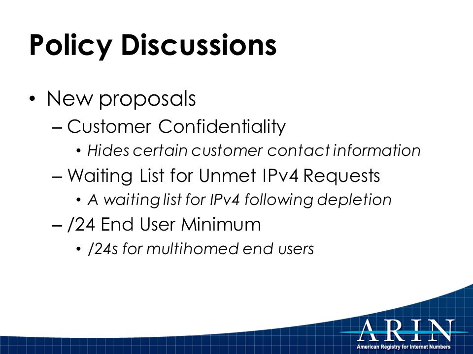 Policy Discussions New proposals – Customer Confidentiality Hides certain customer contact information – Waiting List for Unmet IPv4 Requests A waiting list for IPv4 following depletion – /24 End User Minimum /24s for multihomed end users