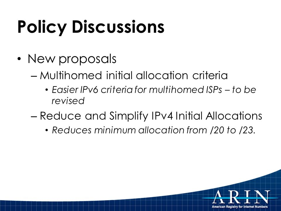 Policy Discussions New proposals – Multihomed initial allocation criteria Easier IPv6 criteria for multihomed ISPs – to be revised – Reduce and Simplify IPv4 Initial Allocations Reduces minimum allocation from /20 to /23.