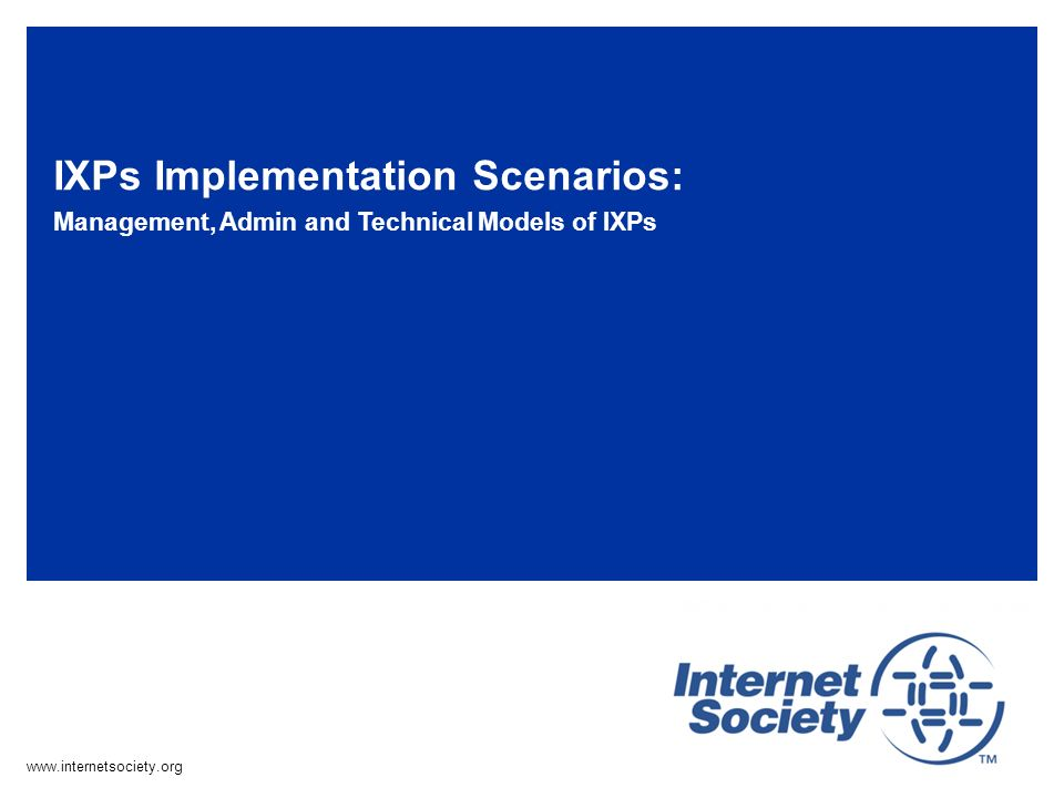 www.internetsociety.org IXPs Implementation Scenarios: Management, Admin and Technical Models of IXPs