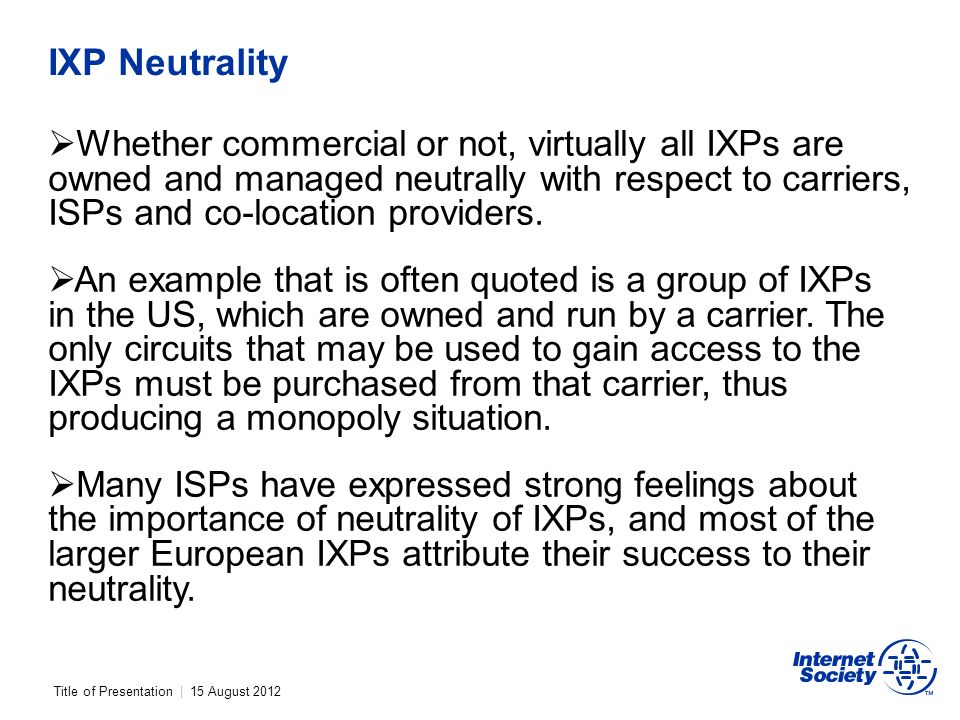 Title of Presentation | 15 August 2012 IXP Neutrality Whether commercial or not, virtually all IXPs are owned and managed neutrally with respect to carriers, ISPs and co-location providers.