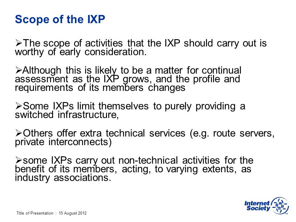 Title of Presentation | 15 August 2012 Scope of the IXP The scope of activities that the IXP should carry out is worthy of early consideration.