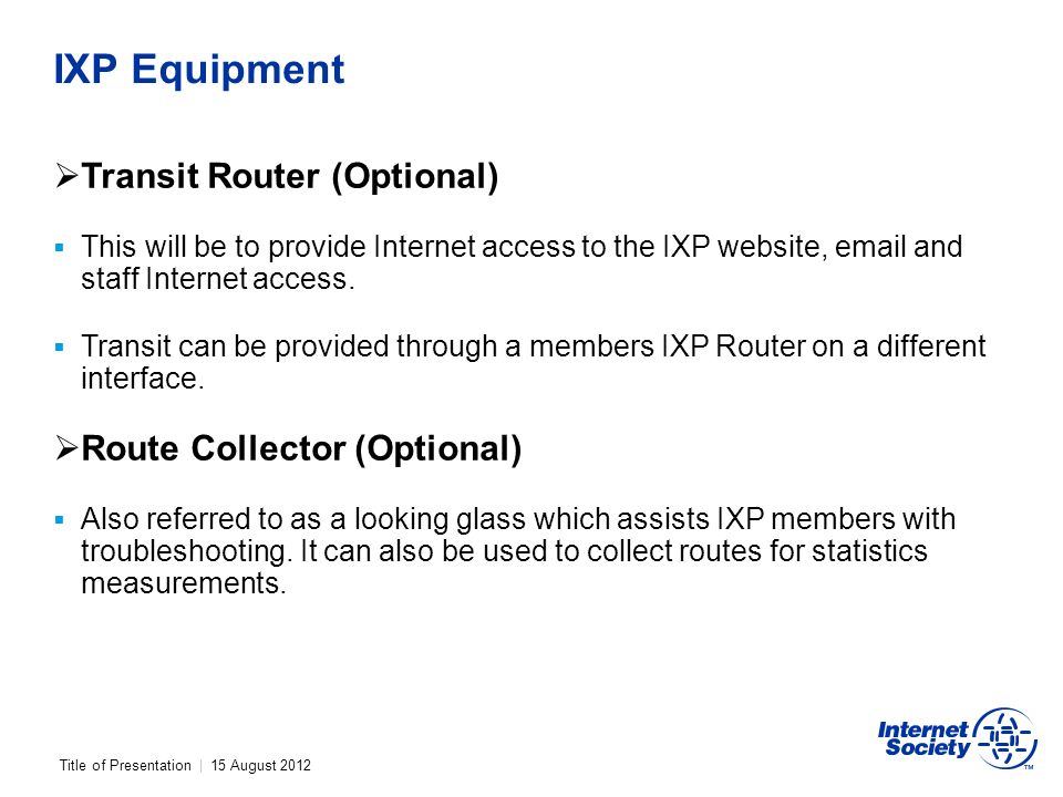 Title of Presentation | 15 August 2012 IXP Equipment Transit Router (Optional) This will be to provide Internet access to the IXP website, email and staff Internet access.