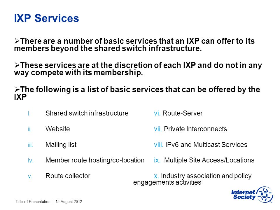 Title of Presentation | 15 August 2012 IXP Services There are a number of basic services that an IXP can offer to its members beyond the shared switch infrastructure.