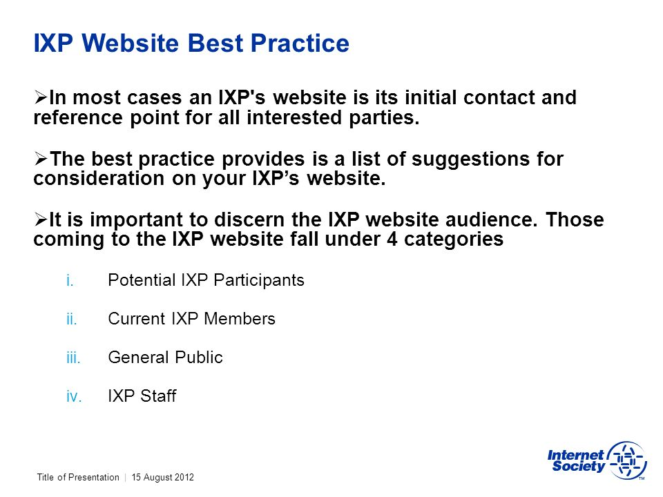 Title of Presentation | 15 August 2012 IXP Website Best Practice In most cases an IXP s website is its initial contact and reference point for all interested parties.