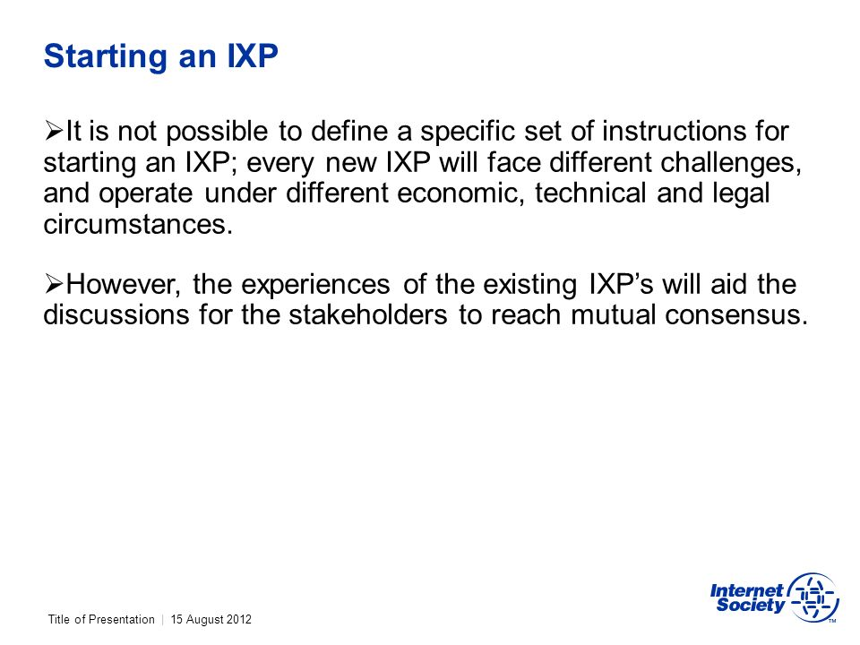 Title of Presentation | 15 August 2012 Starting an IXP It is not possible to define a specific set of instructions for starting an IXP; every new IXP will face different challenges, and operate under different economic, technical and legal circumstances.