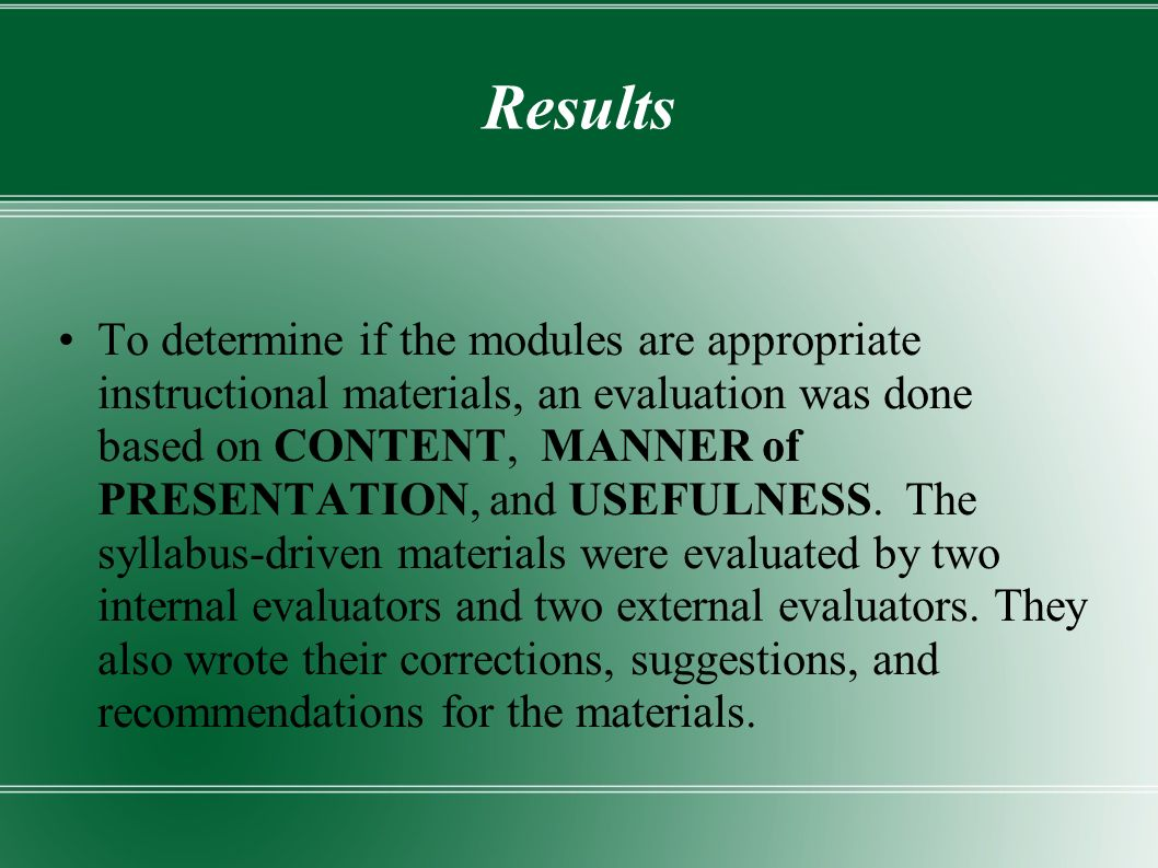 Results To determine if the modules are appropriate instructional materials, an evaluation was done based on CONTENT, MANNER of PRESENTATION, and USEFULNESS.