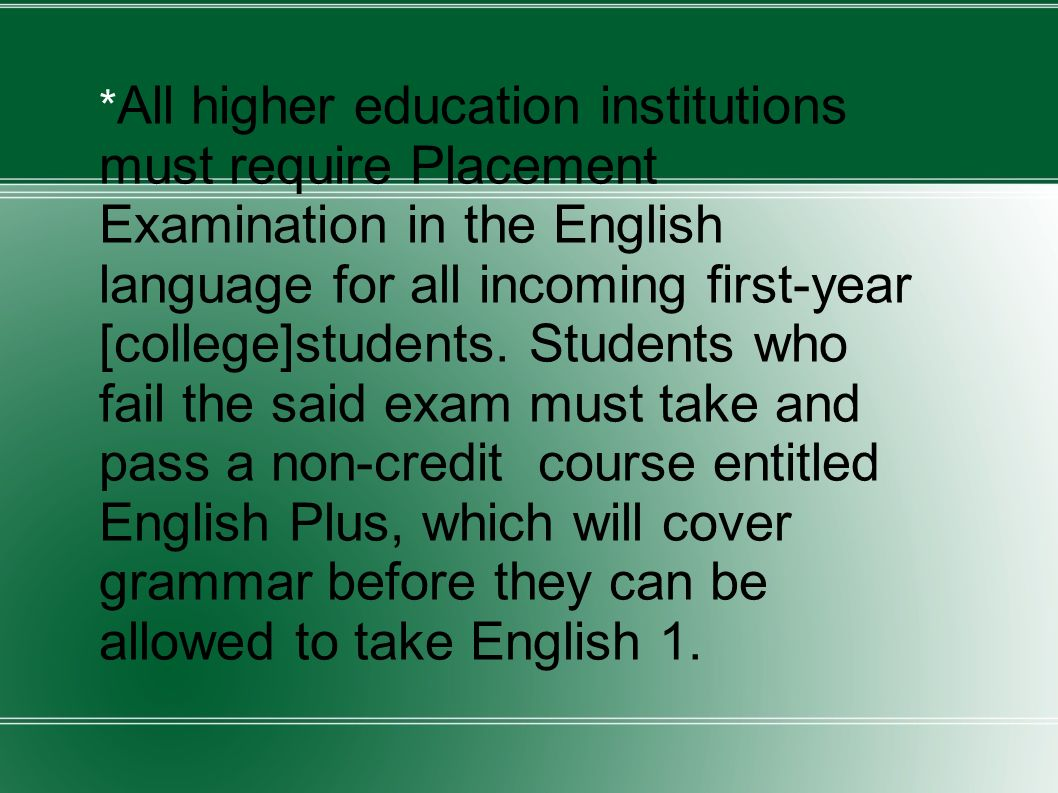 * All higher education institutions must require Placement Examination in the English language for all incoming first-year [college]students.