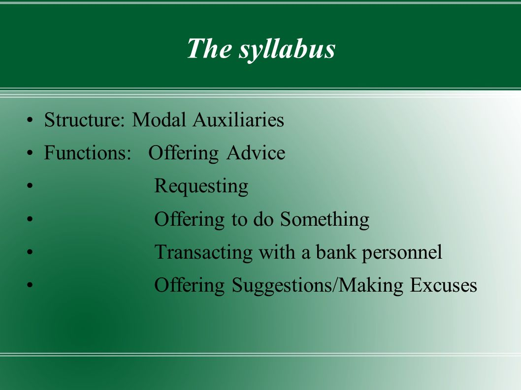 The syllabus Structure: Modal Auxiliaries Functions: Offering Advice Requesting Offering to do Something Transacting with a bank personnel Offering Suggestions/Making Excuses
