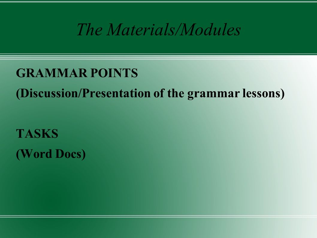 The Materials/Modules GRAMMAR POINTS (Discussion/Presentation of the grammar lessons) TASKS (Word Docs)