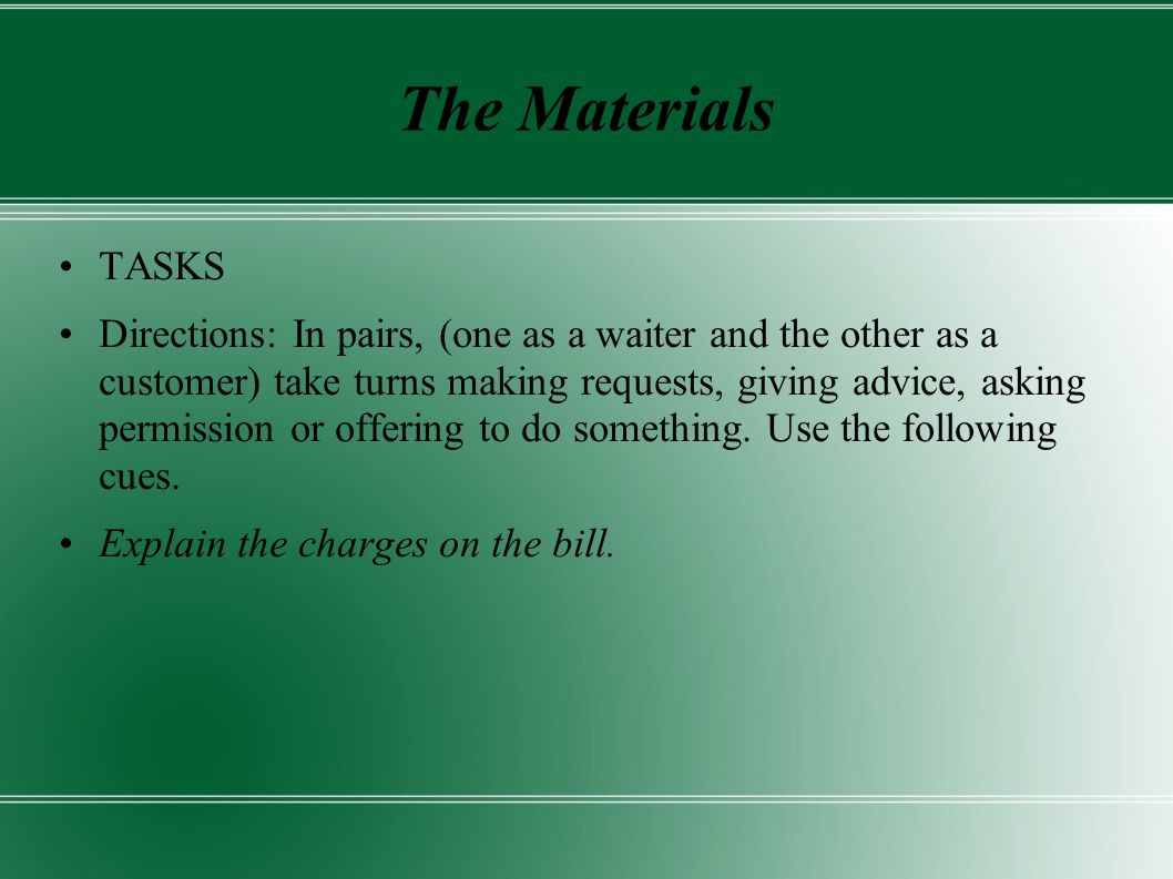 The Materials TASKS Directions: In pairs, (one as a waiter and the other as a customer) take turns making requests, giving advice, asking permission or offering to do something.