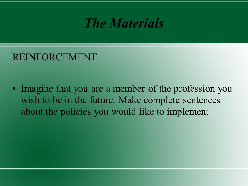 The Materials REINFORCEMENT Imagine that you are a member of the profession you wish to be in the future.