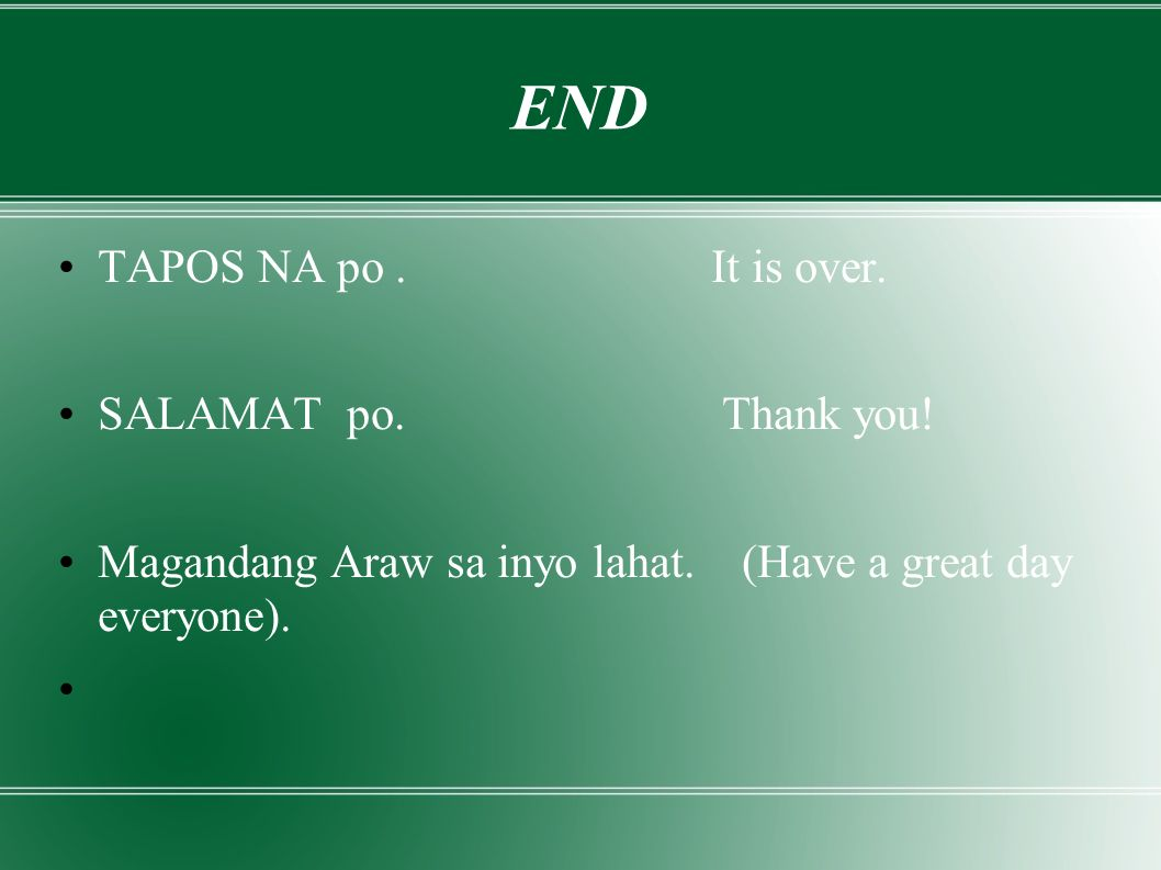 END TAPOS NA po. It is over. SALAMAT po. Thank you.