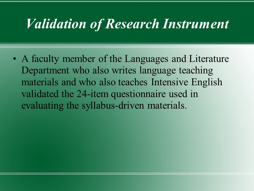 Validation of Research Instrument A faculty member of the Languages and Literature Department who also writes language teaching materials and who also teaches Intensive English validated the 24-item questionnaire used in evaluating the syllabus-driven materials.