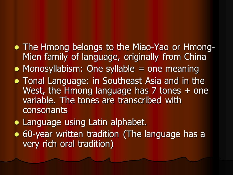 The Hmong belongs to the Miao-Yao or Hmong- Mien family of language, originally from China The Hmong belongs to the Miao-Yao or Hmong- Mien family of language, originally from China Monosyllabism: One syllable = one meaning Monosyllabism: One syllable = one meaning Tonal Language: in Southeast Asia and in the West, the Hmong language has 7 tones + one variable.