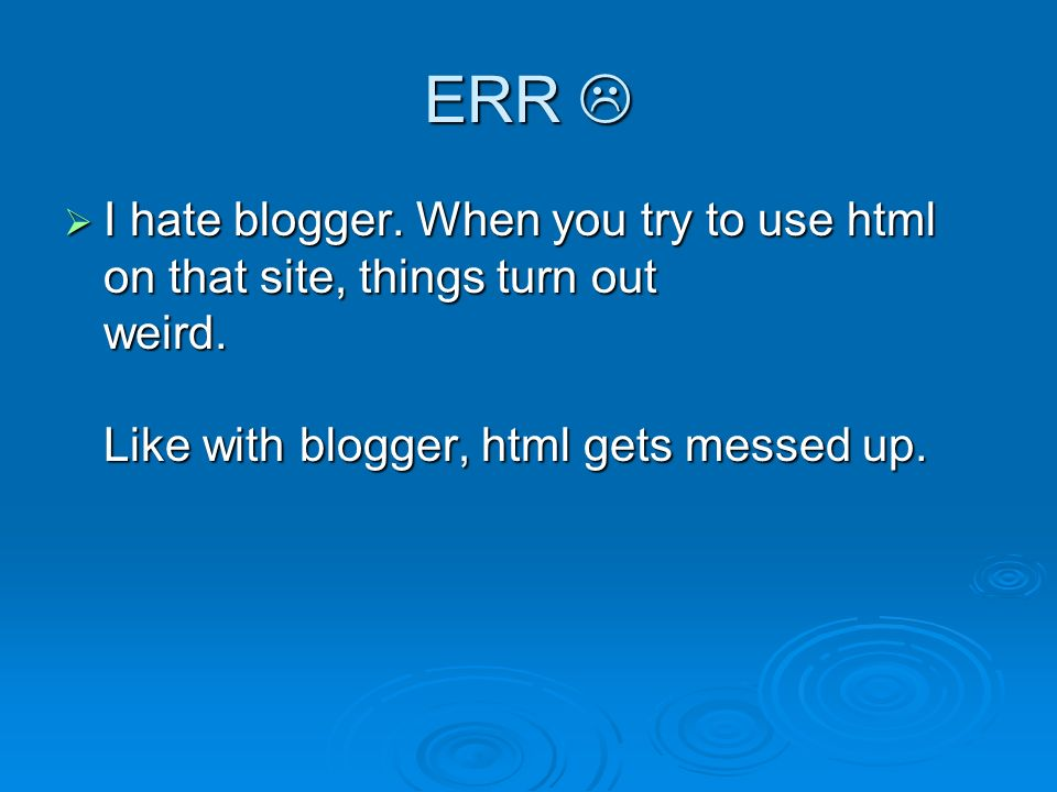 ERR ERR I hate blogger. When you try to use html on that site, things turn out weird.