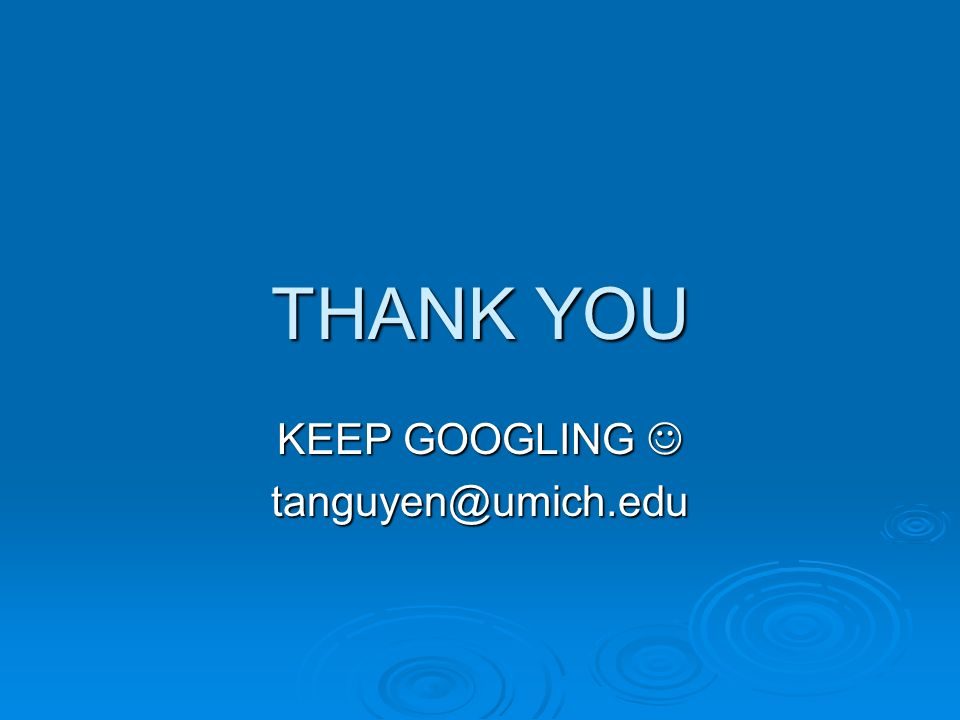 THANK YOU KEEP GOOGLING KEEP GOOGLING tanguyen@umich.edu