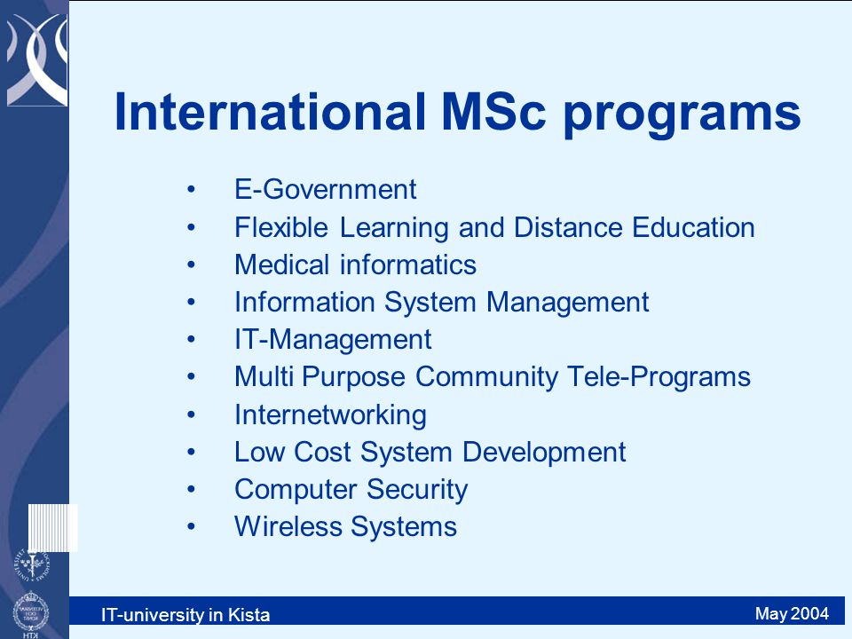 IT-university in Kista May 2004 International MSc programs E-Government Flexible Learning and Distance Education Medical informatics Information System Management IT-Management Multi Purpose Community Tele-Programs Internetworking Low Cost System Development Computer Security Wireless Systems