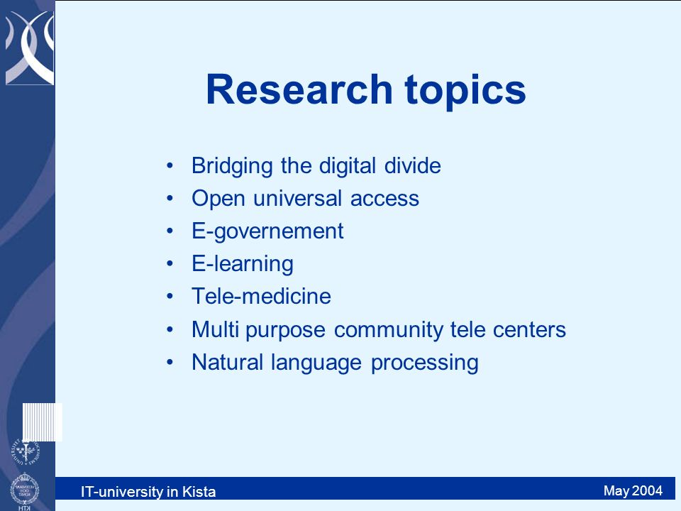 IT-university in Kista May 2004 Research topics Bridging the digital divide Open universal access E-governement E-learning Tele-medicine Multi purpose community tele centers Natural language processing