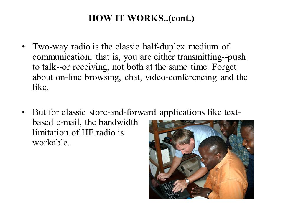 HOW IT WORKS..(cont.) Two-way radio is the classic half-duplex medium of communication; that is, you are either transmitting--push to talk--or receiving, not both at the same time.