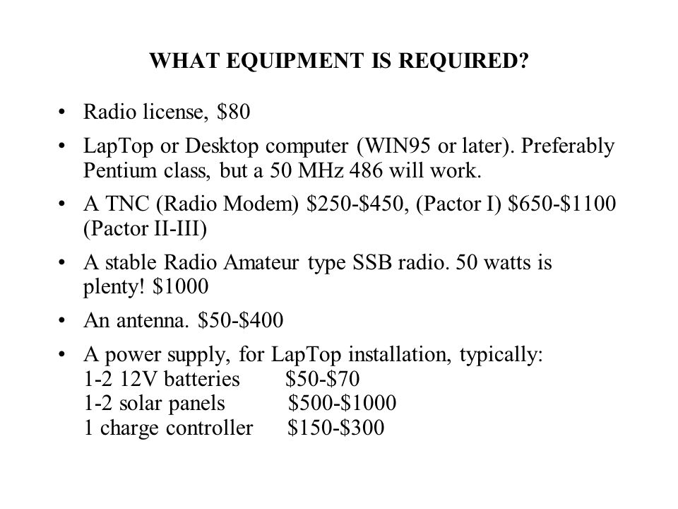 WHAT EQUIPMENT IS REQUIRED. Radio license, $80 LapTop or Desktop computer (WIN95 or later).