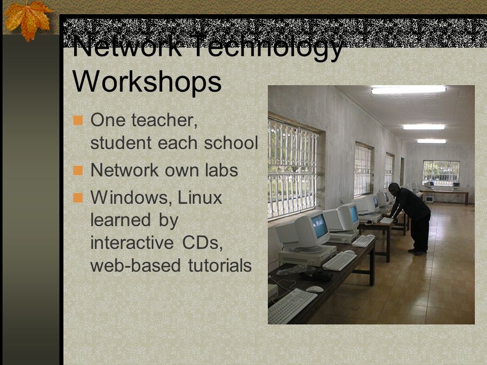 Network Technology Workshops One teacher, student each school Network own labs Windows, Linux learned by interactive CDs, web-based tutorials