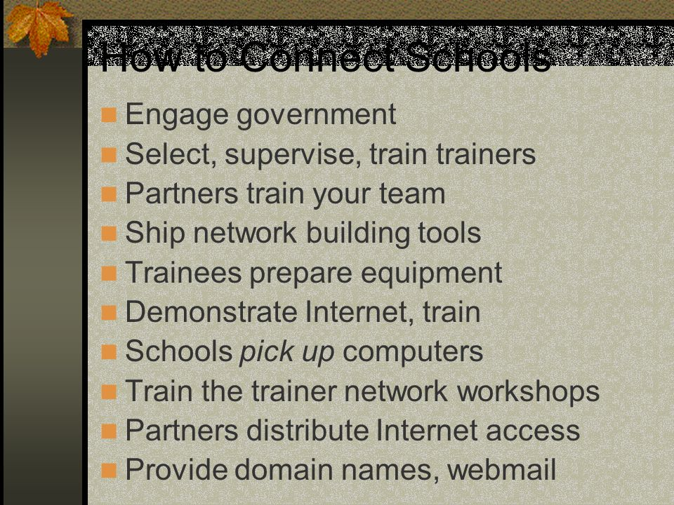 How to Connect Schools Engage government Select, supervise, train trainers Partners train your team Ship network building tools Trainees prepare equipment Demonstrate Internet, train Schools pick up computers Train the trainer network workshops Partners distribute Internet access Provide domain names, webmail