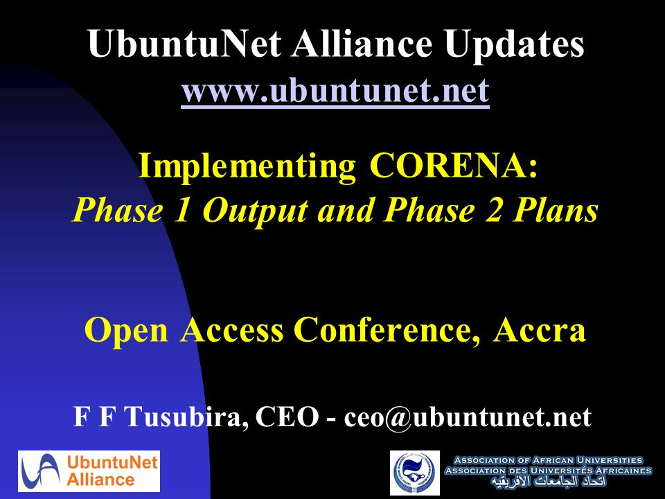 UbuntuNet Alliance Updates www.ubuntunet.net Implementing CORENA: Phase 1 Output and Phase 2 Plans Open Access Conference, Accra www.ubuntunet.net F F Tusubira, CEO - ceo@ubuntunet.net