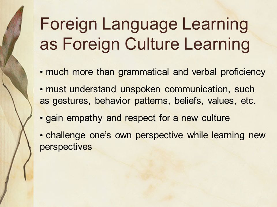 Foreign Language Learning as Foreign Culture Learning much more than grammatical and verbal proficiency must understand unspoken communication, such as gestures, behavior patterns, beliefs, values, etc.