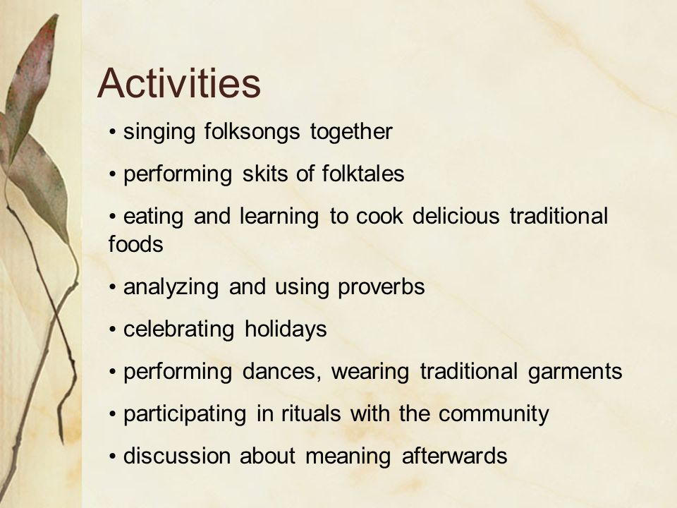 Activities singing folksongs together performing skits of folktales eating and learning to cook delicious traditional foods analyzing and using proverbs celebrating holidays performing dances, wearing traditional garments participating in rituals with the community discussion about meaning afterwards