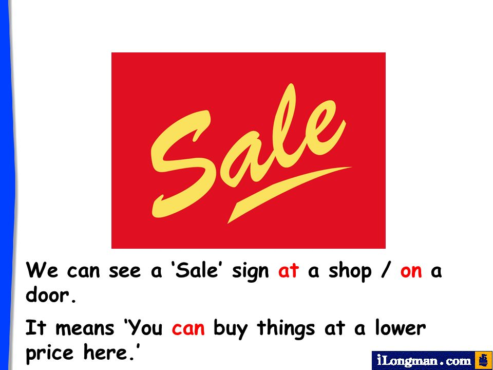We can see a Sale sign at a shop / on a door. It means You can buy things at a lower price here.