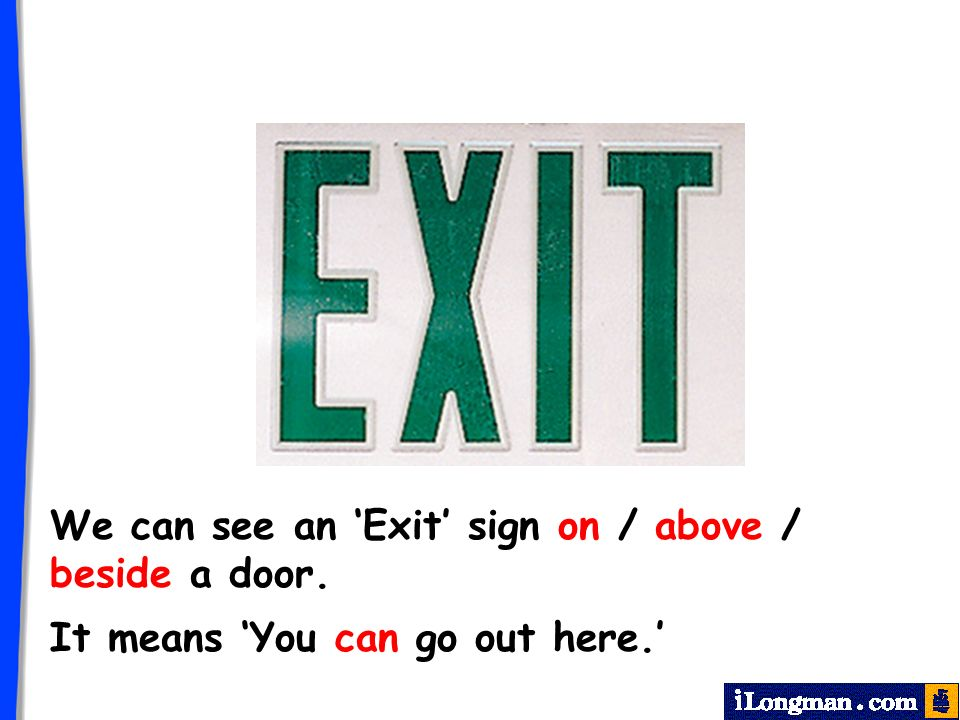 We can see an Exit sign on / above / beside a door. It means You can go out here.