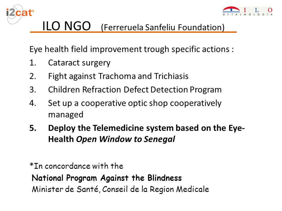 ILO NGO (Ferreruela Sanfeliu Foundation) Eye health field improvement trough specific actions : 1.Cataract surgery 2.Fight against Trachoma and Trichiasis 3.Children Refraction Defect Detection Program 4.Set up a cooperative optic shop cooperatively managed 5.Deploy the Telemedicine system based on the Eye- Health Open Window to Senegal * In concordance with the National Program Against the Blindness Minister de Santé, Conseil de la Region Medicale