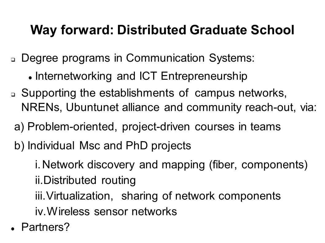 Way forward: Distributed Graduate School Degree programs in Communication Systems: Internetworking and ICT Entrepreneurship Supporting the establishments of campus networks, NRENs, Ubuntunet alliance and community reach-out, via: a) Problem-oriented, project-driven courses in teams b) Individual Msc and PhD projects i.