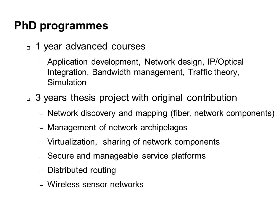 PhD programmes 1 year advanced courses Application development, Network design, IP/Optical Integration, Bandwidth management, Traffic theory, Simulation 3 years thesis project with original contribution Network discovery and mapping (fiber, network components) Management of network archipelagos Virtualization, sharing of network components Secure and manageable service platforms Distributed routing Wireless sensor networks