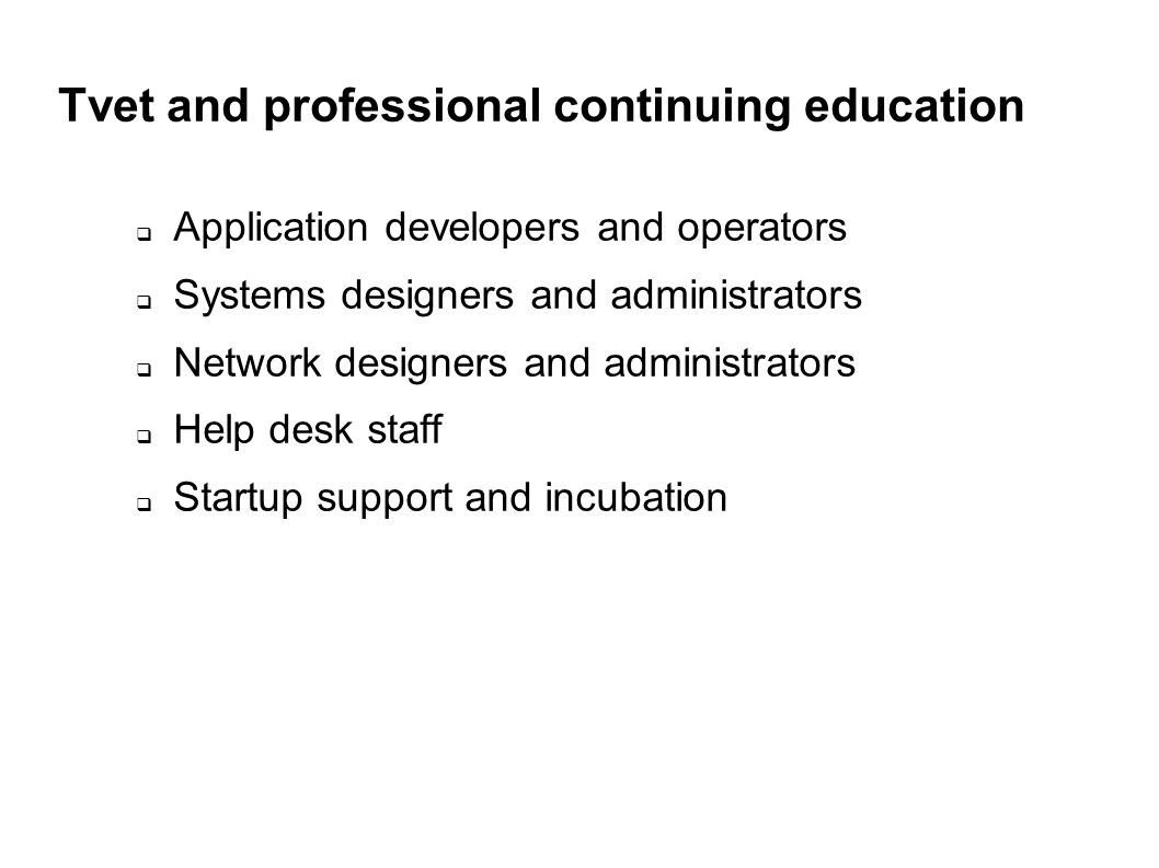 Tvet and professional continuing education Application developers and operators Systems designers and administrators Network designers and administrators Help desk staff Startup support and incubation