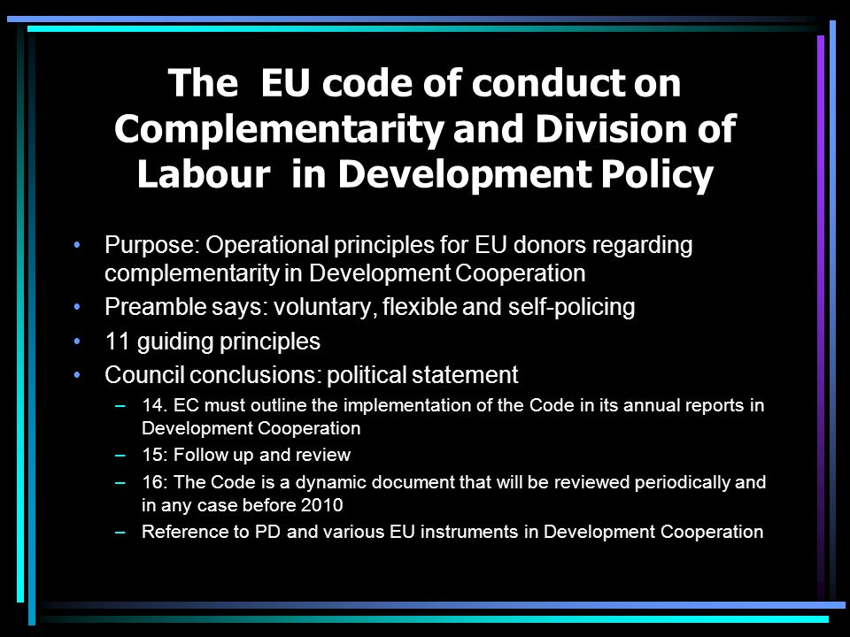 The EU code of conduct on Complementarity and Division of Labour in Development Policy Purpose: Operational principles for EU donors regarding complementarity in Development Cooperation Preamble says: voluntary, flexible and self-policing 11 guiding principles Council conclusions: political statement –14.