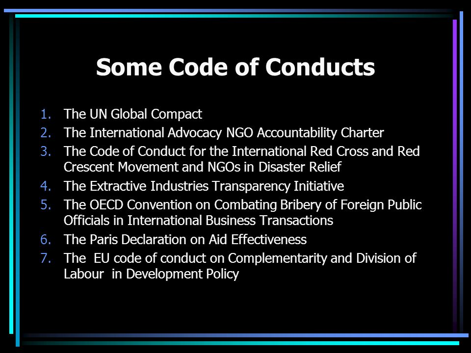 Some Code of Conducts 1.The UN Global Compact 2.The International Advocacy NGO Accountability Charter 3.The Code of Conduct for the International Red Cross and Red Crescent Movement and NGOs in Disaster Relief 4.The Extractive Industries Transparency Initiative 5.The OECD Convention on Combating Bribery of Foreign Public Officials in International Business Transactions 6.The Paris Declaration on Aid Effectiveness 7.The EU code of conduct on Complementarity and Division of Labour in Development Policy