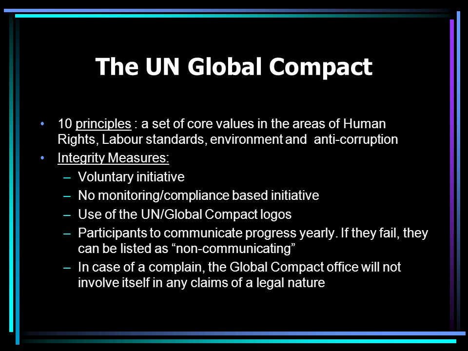 The UN Global Compact 10 principles : a set of core values in the areas of Human Rights, Labour standards, environment and anti-corruption Integrity Measures: –Voluntary initiative –No monitoring/compliance based initiative –Use of the UN/Global Compact logos –Participants to communicate progress yearly.
