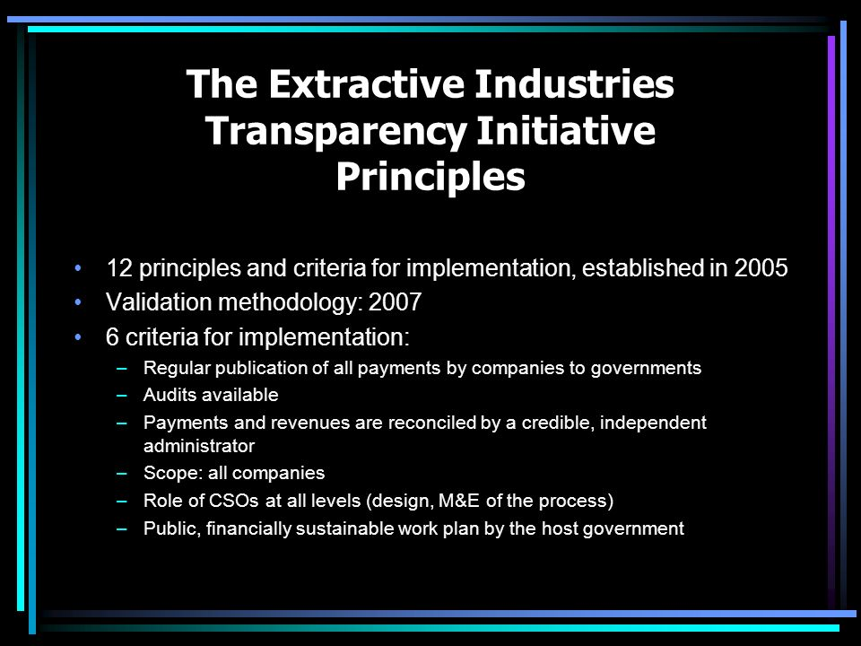 The Extractive Industries Transparency Initiative Principles 12 principles and criteria for implementation, established in 2005 Validation methodology: criteria for implementation: –Regular publication of all payments by companies to governments –Audits available –Payments and revenues are reconciled by a credible, independent administrator –Scope: all companies –Role of CSOs at all levels (design, M&E of the process) –Public, financially sustainable work plan by the host government