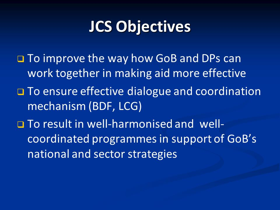 JCS Objectives To improve the way how GoB and DPs can work together in making aid more effective To ensure effective dialogue and coordination mechanism (BDF, LCG) To result in well-harmonised and well- coordinated programmes in support of GoBs national and sector strategies