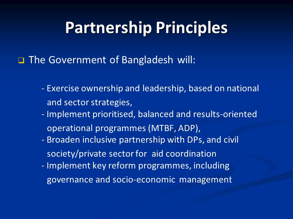 Partnership Principles The Government of Bangladesh will: - Exercise ownership and leadership, based on national and sector strategies, - Implement prioritised, balanced and results-oriented operational programmes (MTBF, ADP), - Broaden inclusive partnership with DPs, and civil society/private sector for aid coordination - Implement key reform programmes, including governance and socio-economic managemen t