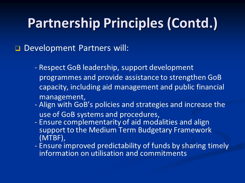 Partnership Principles (Contd.) Development Partners will: - Respect GoB leadership, support development programmes and provide assistance to strengthen GoB capacity, including aid management and public financial management, - Align with GoBs policies and strategies and increase the use of GoB systems and procedures, - Ensure complementarity of aid modalities and align support to the Medium Term Budgetary Framework (MTBF), - Ensure improved predictability of funds by sharing timely information on utilisation and commitments